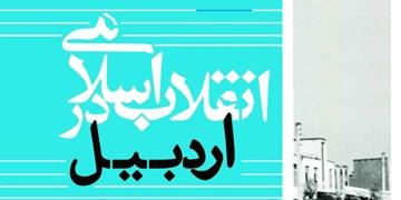 کتابی که میگوید انقلاب اسلامی چگونه در اردبیل پا گرفت